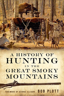 A History of Hunting in the Great Smoky Mountains by Bob Plott, Foreword by George Ellison